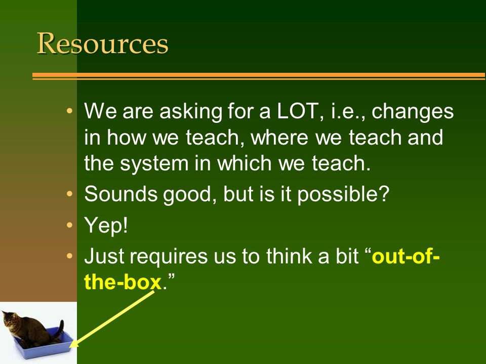 Resources We are asking for a LOT, i.e., changes in how we teach, where we teach and the system in which we teach.