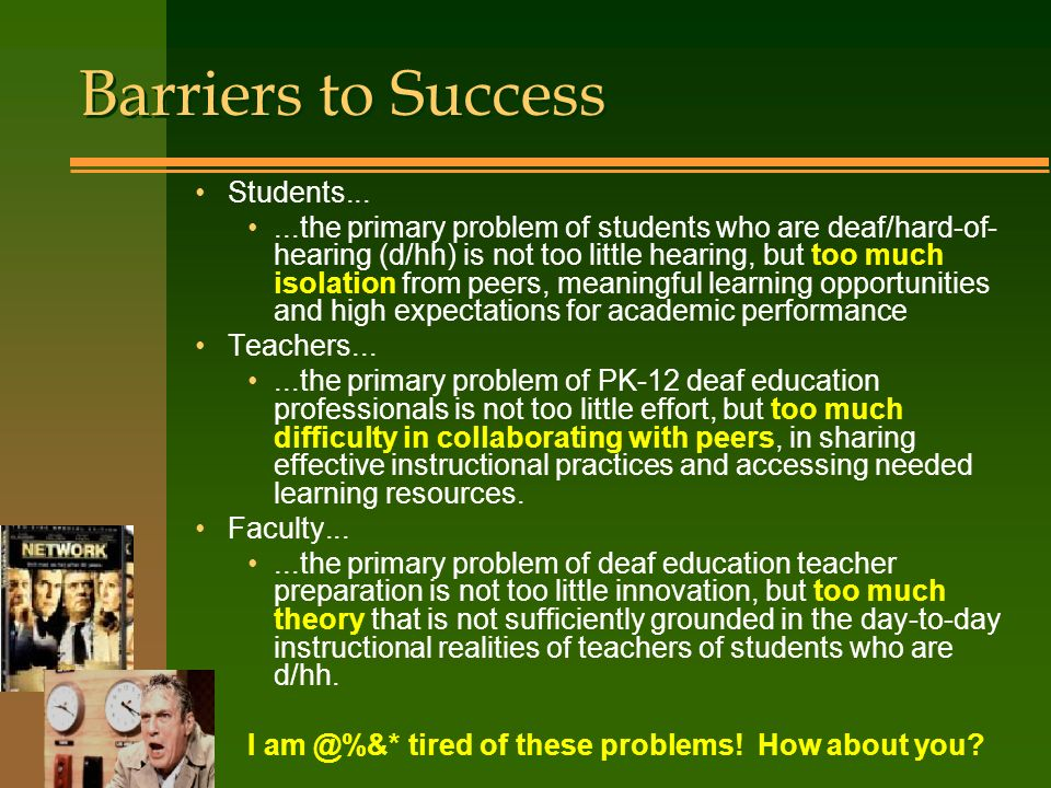 Barriers to Success Students......the primary problem of students who are deaf/hard-of- hearing (d/hh) is not too little hearing, but too much isolation from peers, meaningful learning opportunities and high expectations for academic performance Teachers......the primary problem of PK-12 deaf education professionals is not too little effort, but too much difficulty in collaborating with peers, in sharing effective instructional practices and accessing needed learning resources.