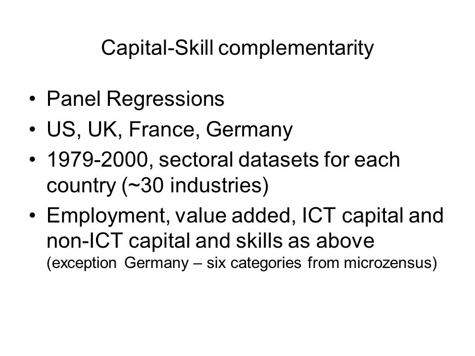 Capital-Skill complementarity Panel Regressions US, UK, France, Germany 1979-2000, sectoral datasets for each country (~30 industries) Employment, value added, ICT capital and non-ICT capital and skills as above (exception Germany – six categories from microzensus)
