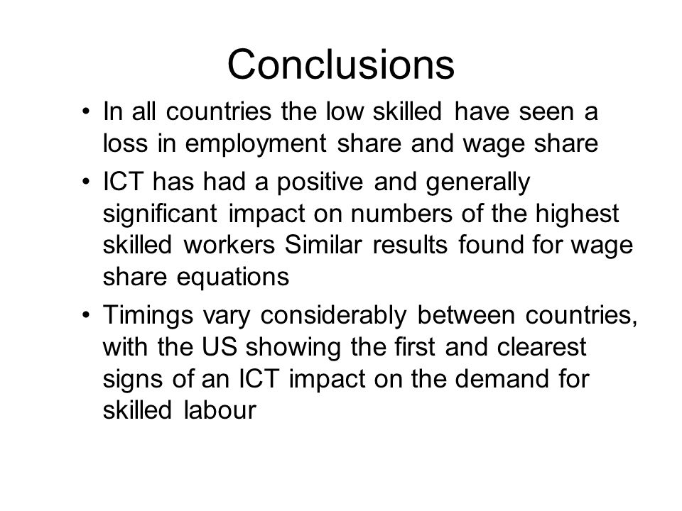 Conclusions In all countries the low skilled have seen a loss in employment share and wage share ICT has had a positive and generally significant impact on numbers of the highest skilled workers Similar results found for wage share equations Timings vary considerably between countries, with the US showing the first and clearest signs of an ICT impact on the demand for skilled labour