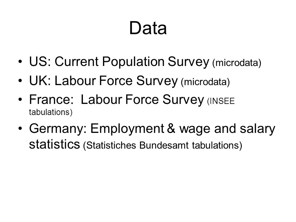 Data US: Current Population Survey (microdata) UK: Labour Force Survey (microdata) France: Labour Force Survey (INSEE tabulations) Germany: Employment & wage and salary statistics (Statistiches Bundesamt tabulations)