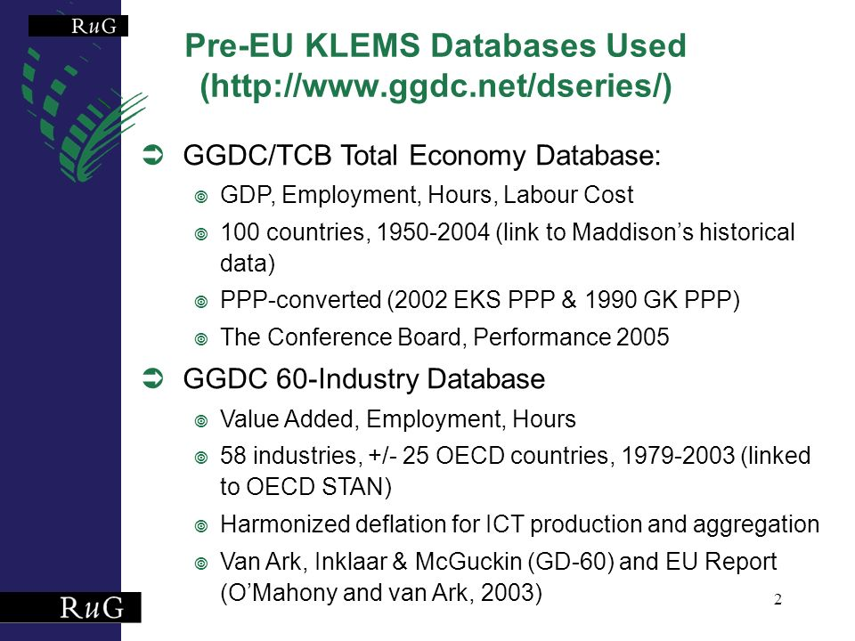 2 Pre-EU KLEMS Databases Used (http://www.ggdc.net/dseries/) GGDC/TCB Total Economy Database: GDP, Employment, Hours, Labour Cost 100 countries, 1950-2004 (link to Maddisons historical data) PPP-converted (2002 EKS PPP & 1990 GK PPP) The Conference Board, Performance 2005 GGDC 60-Industry Database Value Added, Employment, Hours 58 industries, +/- 25 OECD countries, 1979-2003 (linked to OECD STAN) Harmonized deflation for ICT production and aggregation Van Ark, Inklaar & McGuckin (GD-60) and EU Report (OMahony and van Ark, 2003)