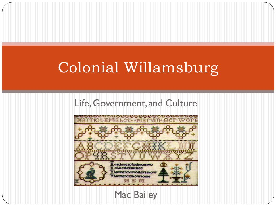 Life, Government, and Culture Mac Bailey Colonial Willamsburg
