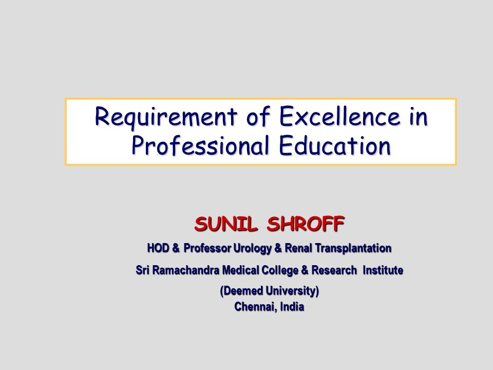 Requirement of Excellence in Professional Education SUNIL SHROFF HOD & Professor Urology & Renal Transplantation Sri Ramachandra Medical College & Research Institute (Deemed University) Chennai, India