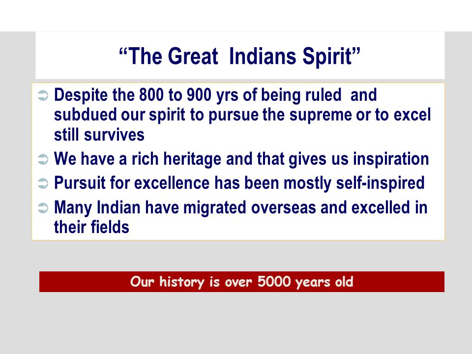 The Great Indians Spirit Despite the 800 to 900 yrs of being ruled and subdued our spirit to pursue the supreme or to excel still survives We have a rich heritage and that gives us inspiration Pursuit for excellence has been mostly self-inspired Many Indian have migrated overseas and excelled in their fields Our history is over 5000 years old