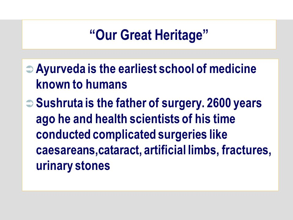 Our Great Heritage Ayurveda is the earliest school of medicine known to humans Sushruta is the father of surgery.