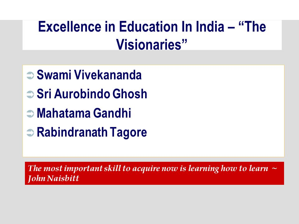 Excellence in Education In India – The Visionaries Swami Vivekananda Sri Aurobindo Ghosh Mahatama Gandhi Rabindranath Tagore The most important skill to acquire now is learning how to learn ~ John Naisbitt