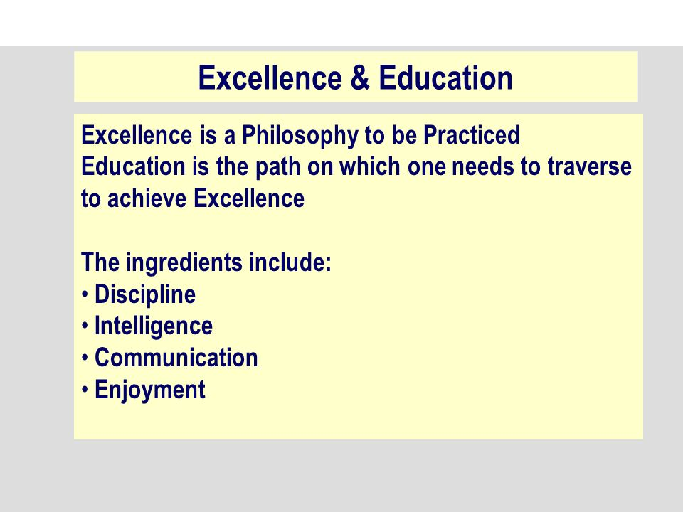 Excellence is a Philosophy to be Practiced Education is the path on which one needs to traverse to achieve Excellence The ingredients include: Discipline Intelligence Communication Enjoyment Excellence & Education