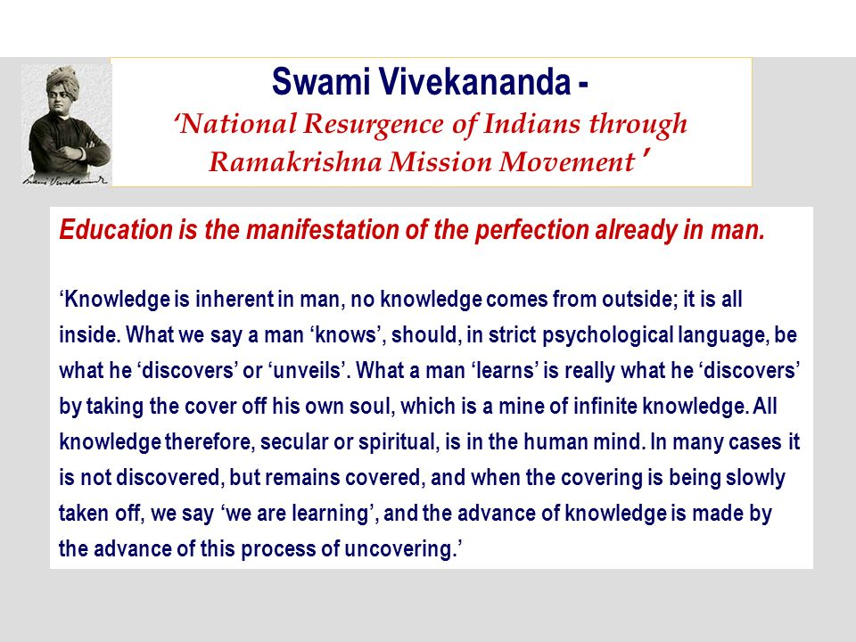 Swami Vivekananda - National Resurgence of Indians through Ramakrishna Mission Movement Education is the manifestation of the perfection already in man.