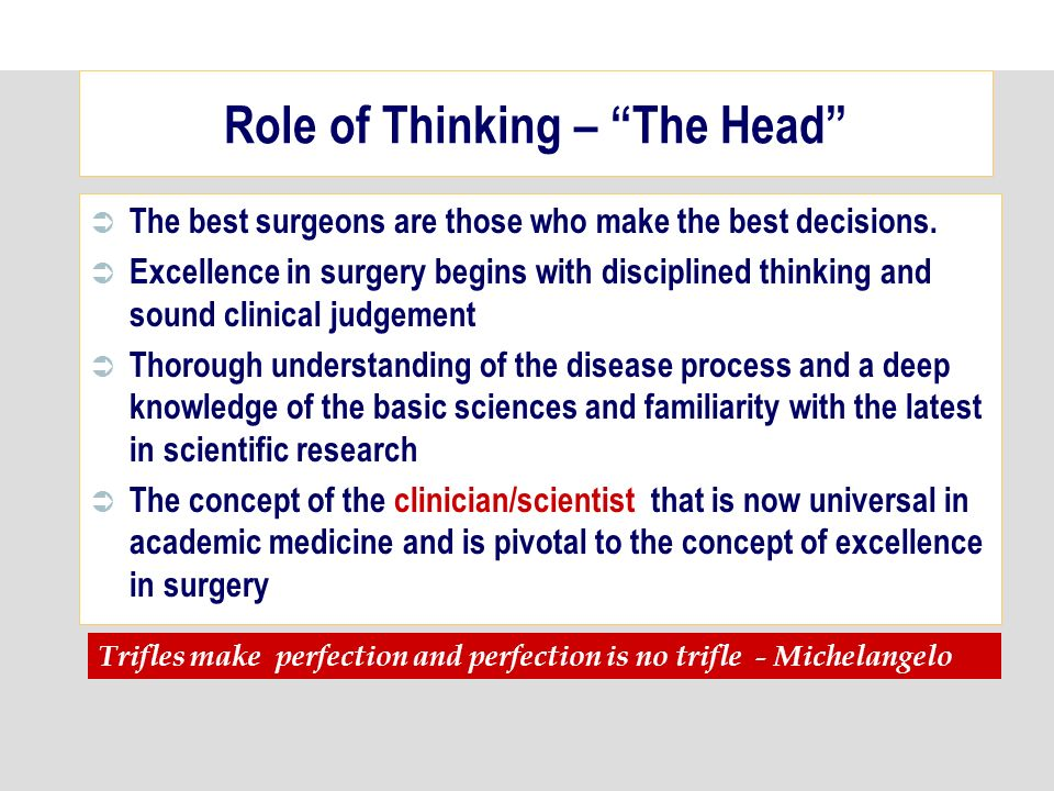 Role of Thinking – The Head The best surgeons are those who make the best decisions.