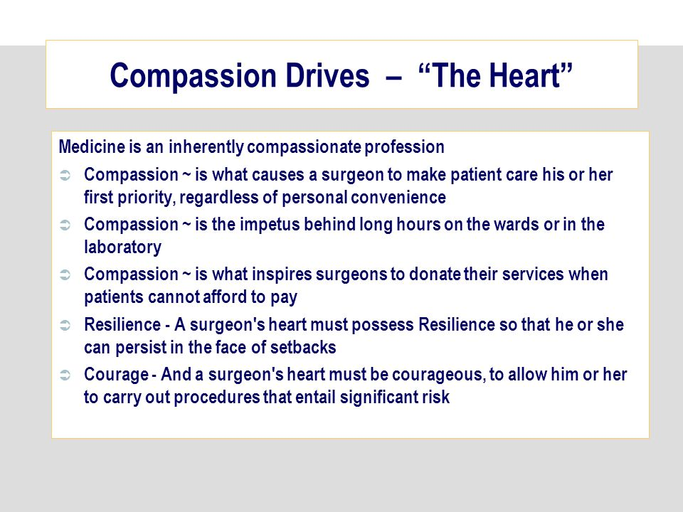 Compassion Drives – The Heart Medicine is an inherently compassionate profession Compassion ~ is what causes a surgeon to make patient care his or her first priority, regardless of personal convenience Compassion ~ is the impetus behind long hours on the wards or in the laboratory Compassion ~ is what inspires surgeons to donate their services when patients cannot afford to pay Resilience - A surgeon s heart must possess Resilience so that he or she can persist in the face of setbacks Courage - And a surgeon s heart must be courageous, to allow him or her to carry out procedures that entail significant risk