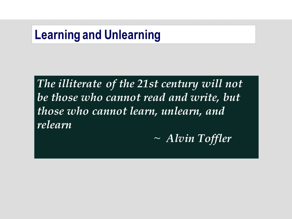 The illiterate of the 21st century will not be those who cannot read and write, but those who cannot learn, unlearn, and relearn ~ Alvin Toffler Learning and Unlearning