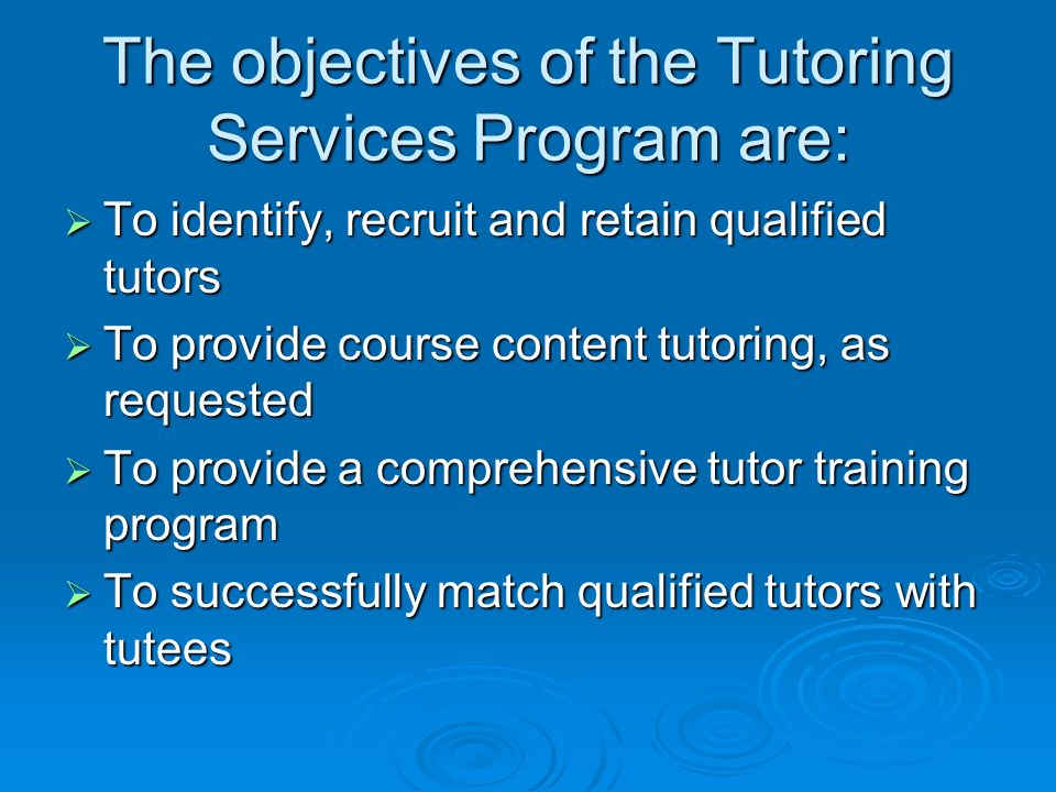 The objectives of the Tutoring Services Program are: To identify, recruit and retain qualified tutors To identify, recruit and retain qualified tutors To provide course content tutoring, as requested To provide course content tutoring, as requested To provide a comprehensive tutor training program To provide a comprehensive tutor training program To successfully match qualified tutors with tutees To successfully match qualified tutors with tutees