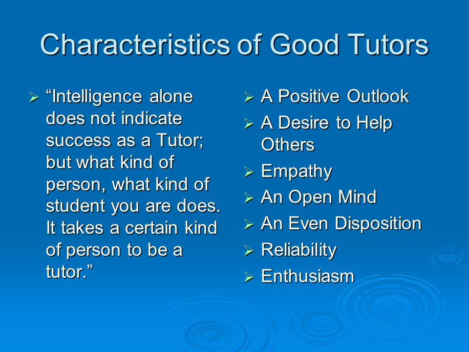 Characteristics of Good Tutors Intelligence alone does not indicate success as a Tutor; but what kind of person, what kind of student you are does.