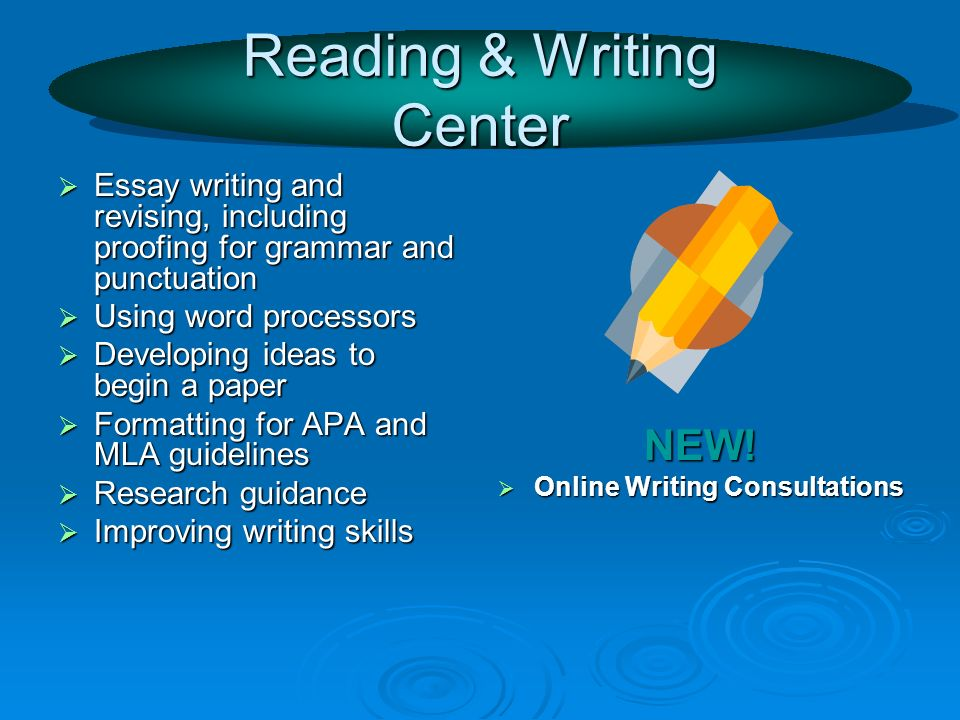 Reading & Writing Center Essay writing and revising, including proofing for grammar and punctuation Essay writing and revising, including proofing for grammar and punctuation Using word processors Using word processors Developing ideas to begin a paper Developing ideas to begin a paper Formatting for APA and MLA guidelines Formatting for APA and MLA guidelines Research guidance Research guidance Improving writing skills Improving writing skills NEW.