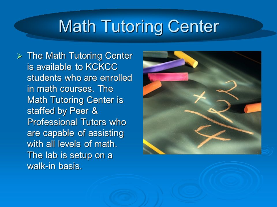 Math Tutoring Center The Math Tutoring Center is available to KCKCC students who are enrolled in math courses.