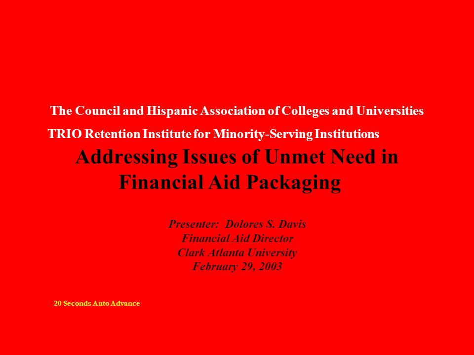 The Council and Hispanic Association of Colleges and Universities TRIO Retention Institute for Minority-Serving Institutions Addressing Issues of Unmet Need in Financial Aid Packaging Presenter: Dolores S.