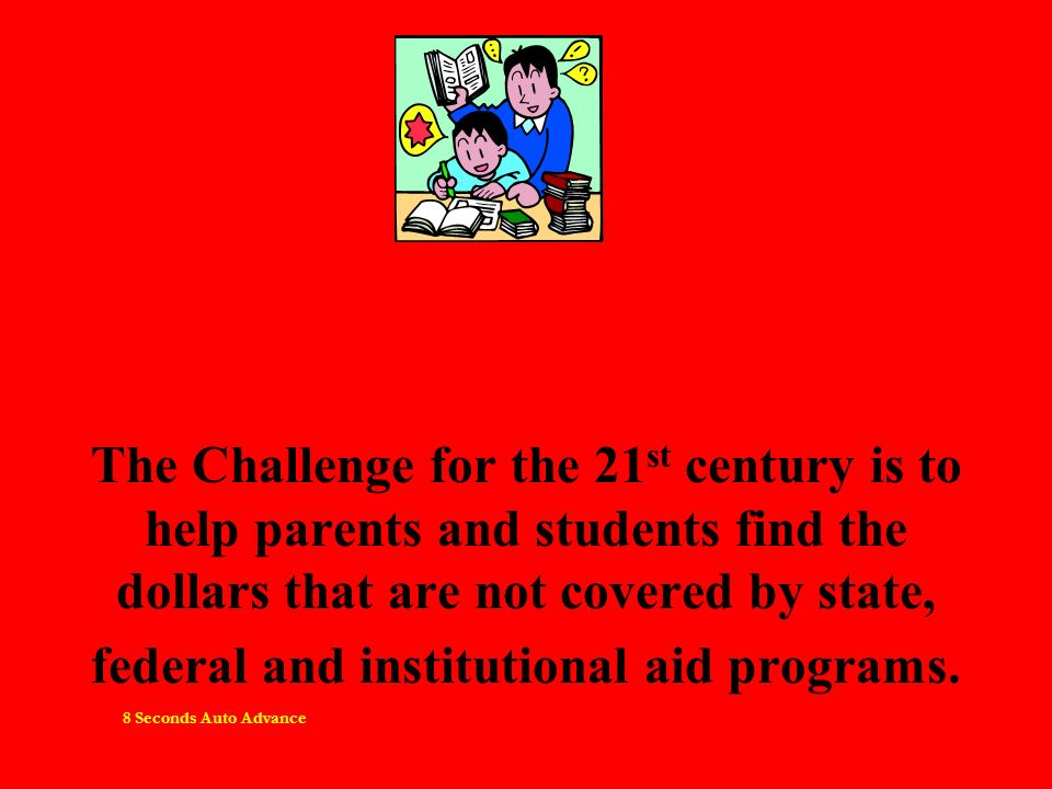 The Challenge for the 21 st century is to help parents and students find the dollars that are not covered by state, federal and institutional aid programs.