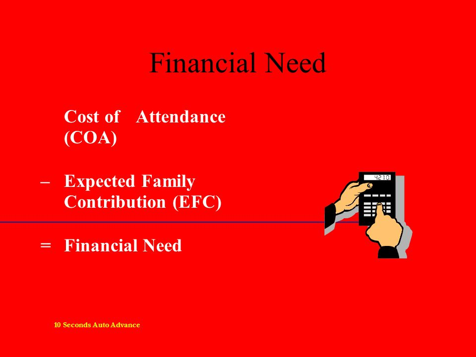 Financial Need Cost of Attendance (COA) – Expected Family Contribution (EFC) =Financial Need 10 Seconds Auto Advance