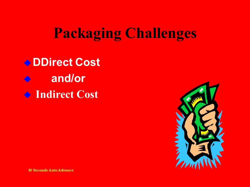 Packaging Challenges DDirect Cost and/or u Indirect Cost 10 Seconds Auto Advance