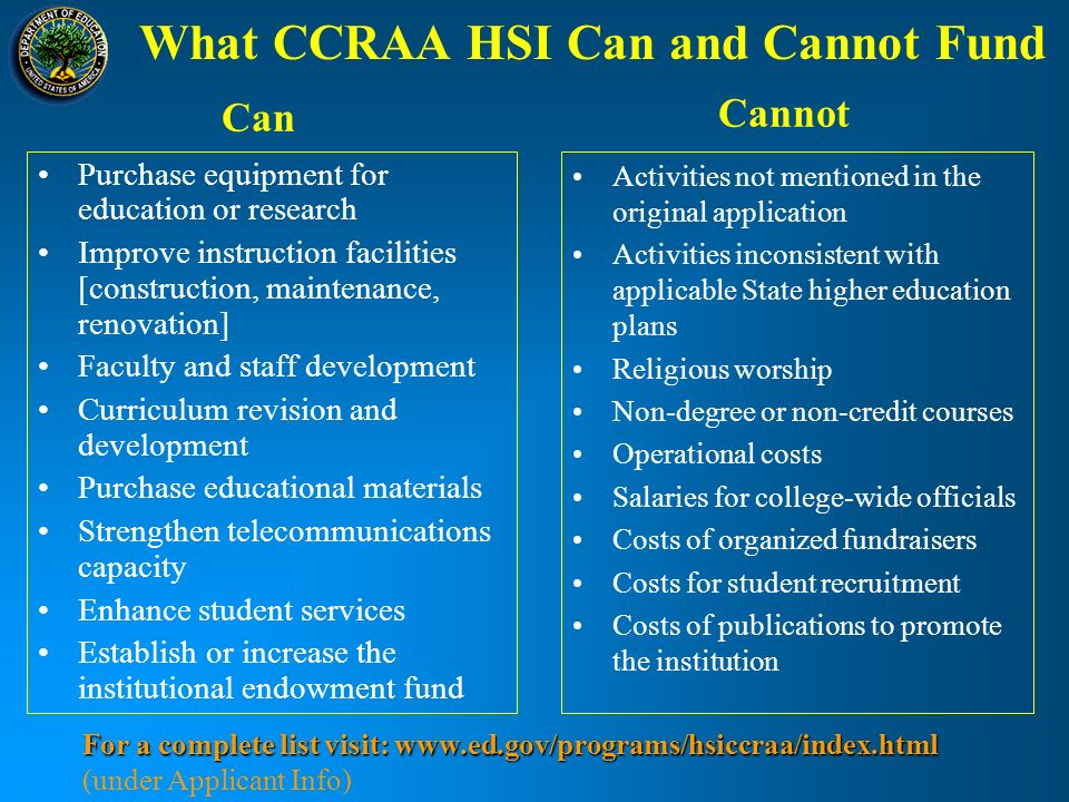What CCRAA HSI Can and Cannot Fund Purchase equipment for education or research Improve instruction facilities [construction, maintenance, renovation] Faculty and staff development Curriculum revision and development Purchase educational materials Strengthen telecommunications capacity Enhance student services Establish or increase the institutional endowment fund Activities not mentioned in the original application Activities inconsistent with applicable State higher education plans Religious worship Non-degree or non-credit courses Operational costs Salaries for college-wide officials Costs of organized fundraisers Costs for student recruitment Costs of publications to promote the institution Can Cannot For a complete list visit: www.ed.gov/programs/hsiccraa/index.html For a complete list visit: www.ed.gov/programs/hsiccraa/index.html (under Applicant Info)