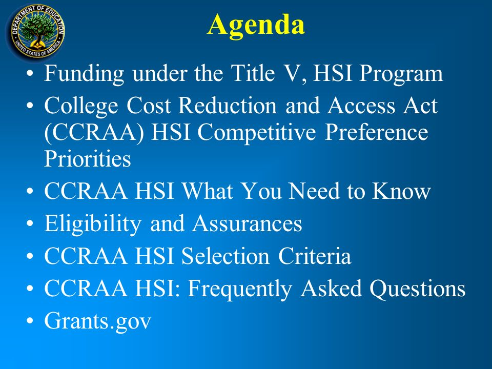 Agenda Funding under the Title V, HSI Program College Cost Reduction and Access Act (CCRAA) HSI Competitive Preference Priorities CCRAA HSI What You Need to Know Eligibility and Assurances CCRAA HSI Selection Criteria CCRAA HSI: Frequently Asked Questions Grants.gov
