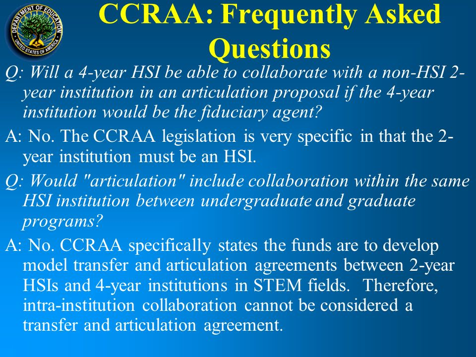 CCRAA: Frequently Asked Questions Q: Will a 4-year HSI be able to collaborate with a non-HSI 2- year institution in an articulation proposal if the 4-year institution would be the fiduciary agent.