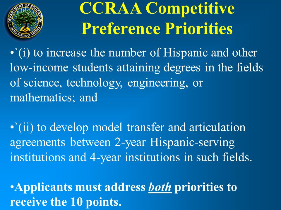 CCRAA Competitive Preference Priorities `(i) to increase the number of Hispanic and other low-income students attaining degrees in the fields of science, technology, engineering, or mathematics; and `(ii) to develop model transfer and articulation agreements between 2-year Hispanic-serving institutions and 4-year institutions in such fields.