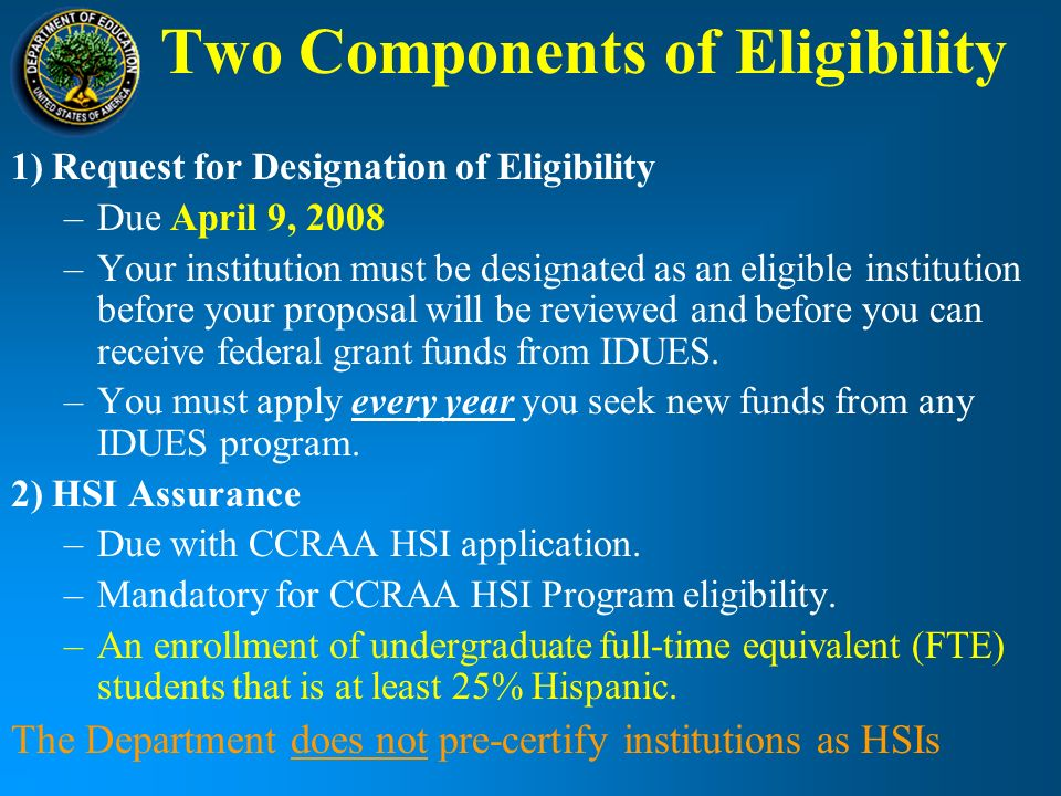 Two Components of Eligibility 1) Request for Designation of Eligibility –Due April 9, 2008 –Your institution must be designated as an eligible institution before your proposal will be reviewed and before you can receive federal grant funds from IDUES.