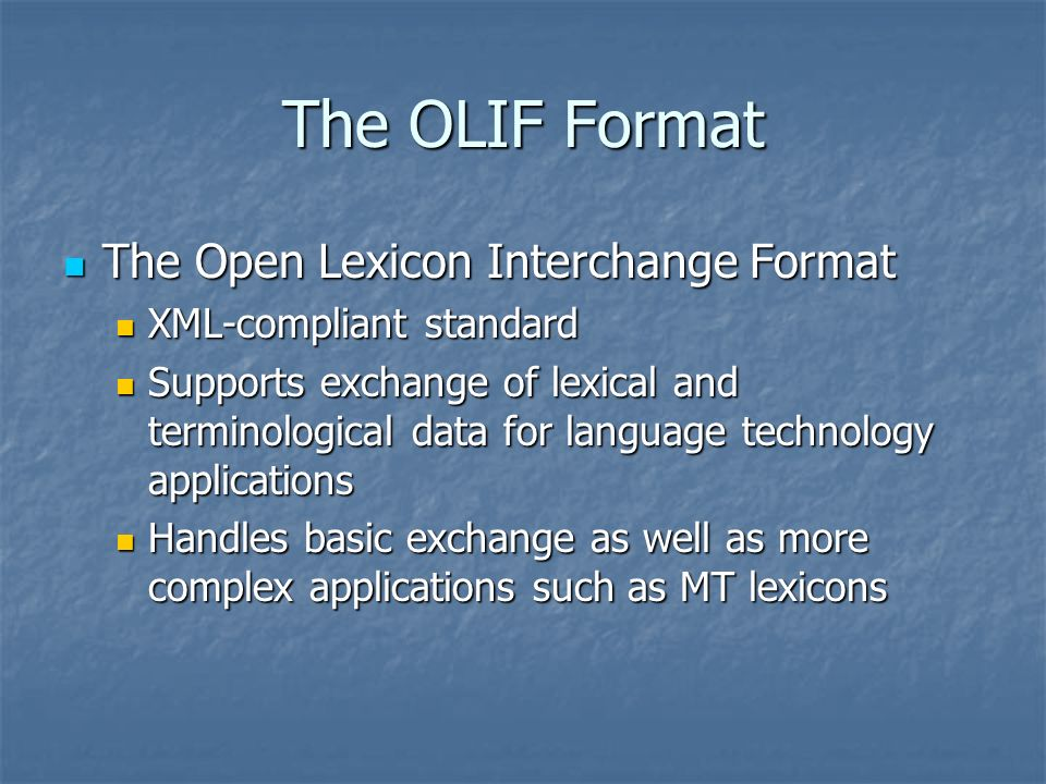 The OLIF Format The Open Lexicon Interchange Format The Open Lexicon Interchange Format XML-compliant standard XML-compliant standard Supports exchange of lexical and terminological data for language technology applications Supports exchange of lexical and terminological data for language technology applications Handles basic exchange as well as more complex applications such as MT lexicons Handles basic exchange as well as more complex applications such as MT lexicons