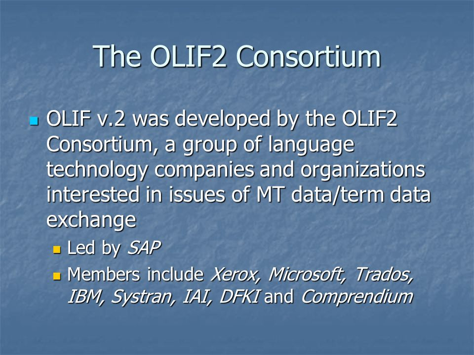 The OLIF2 Consortium OLIF v.2 was developed by the OLIF2 Consortium, a group of language technology companies and organizations interested in issues of MT data/term data exchange OLIF v.2 was developed by the OLIF2 Consortium, a group of language technology companies and organizations interested in issues of MT data/term data exchange Led by SAP Led by SAP Members include Xerox, Microsoft, Trados, IBM, Systran, IAI, DFKI and Comprendium Members include Xerox, Microsoft, Trados, IBM, Systran, IAI, DFKI and Comprendium