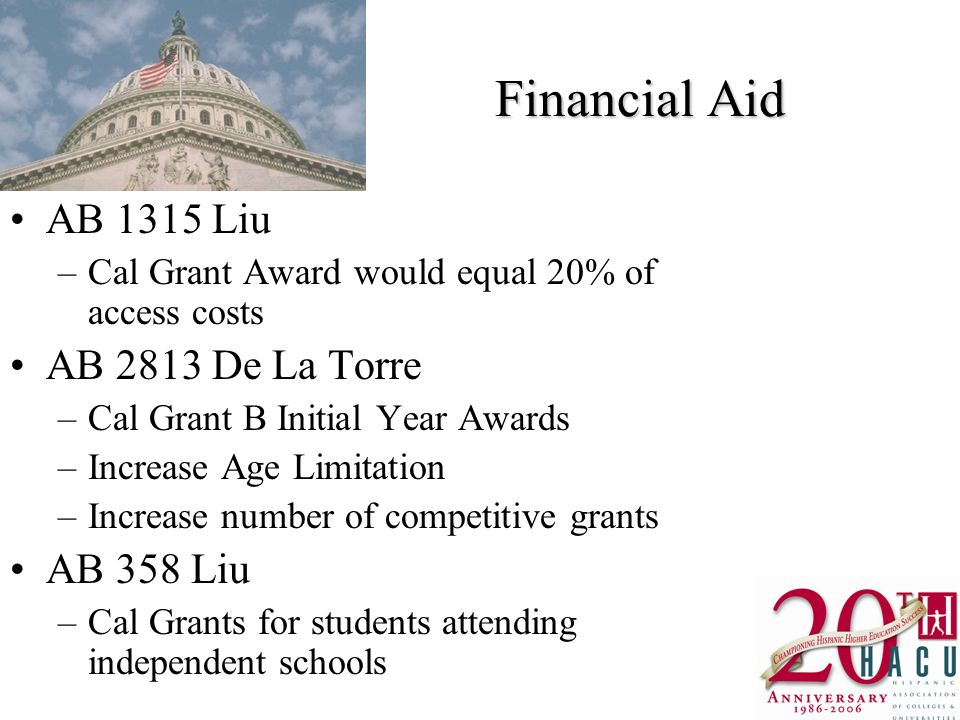 Financial Aid AB 1315 Liu –Cal Grant Award would equal 20% of access costs AB 2813 De La Torre –Cal Grant B Initial Year Awards –Increase Age Limitation –Increase number of competitive grants AB 358 Liu –Cal Grants for students attending independent schools