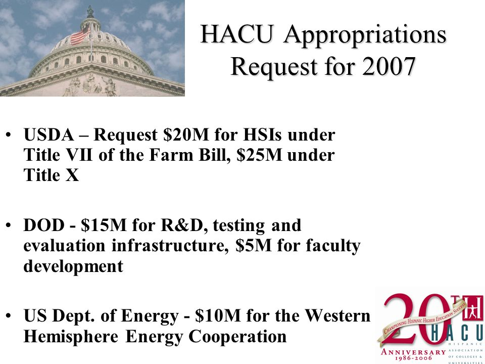 HACU Appropriations Request for 2007 USDA – Request $20M for HSIs under Title VII of the Farm Bill, $25M under Title X DOD - $15M for R&D, testing and evaluation infrastructure, $5M for faculty development US Dept.