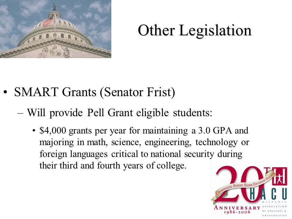 Other Legislation SMART Grants (Senator Frist) –Will provide Pell Grant eligible students: $4,000 grants per year for maintaining a 3.0 GPA and majoring in math, science, engineering, technology or foreign languages critical to national security during their third and fourth years of college.