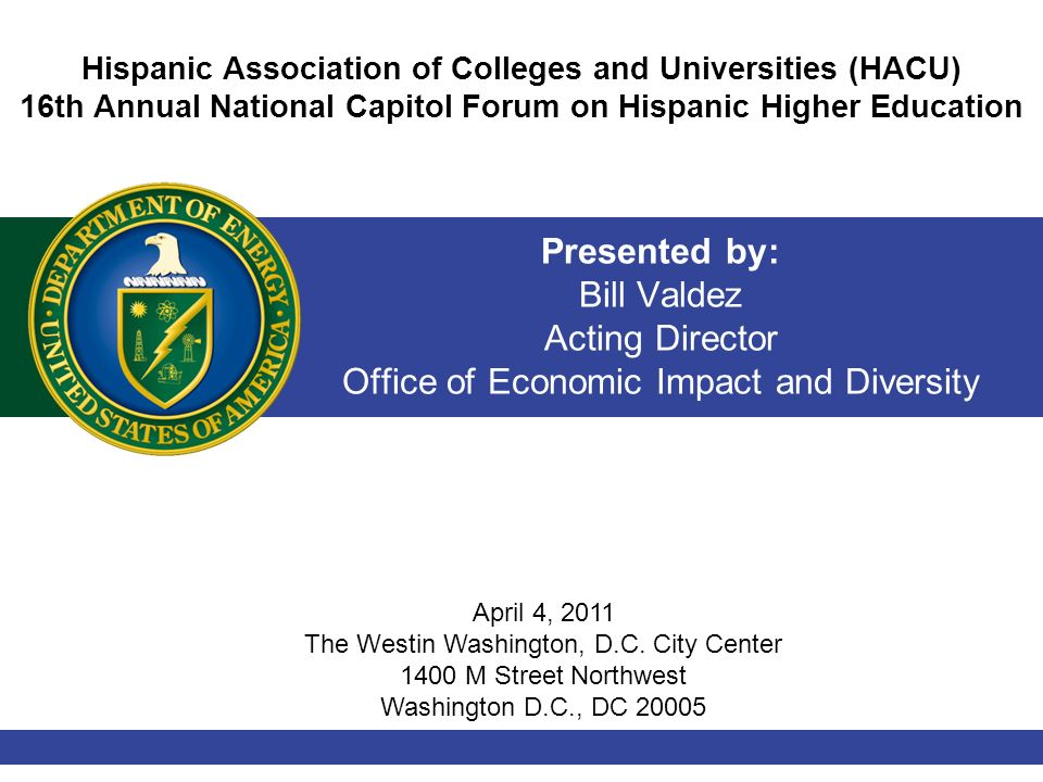 Presented by: Bill Valdez Acting Director Office of Economic Impact and Diversity Hispanic Association of Colleges and Universities (HACU) 16th Annual National Capitol Forum on Hispanic Higher Education April 4, 2011 The Westin Washington, D.C.