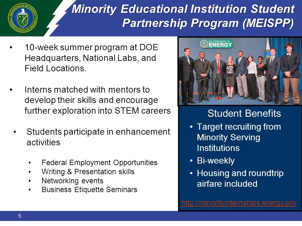5 Minority Educational Institution Student Partnership Program (MEISPP) 10-week summer program at DOE Headquarters, National Labs, and Field Locations.