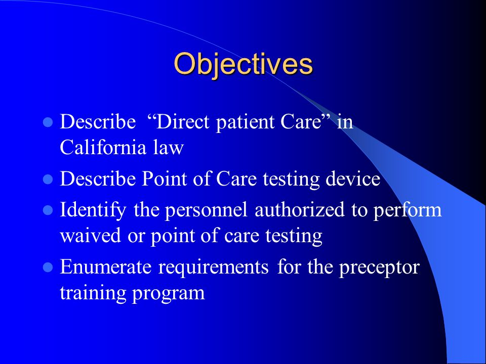 Objectives Describe Direct patient Care in California law Describe Point of Care testing device Identify the personnel authorized to perform waived or point of care testing Enumerate requirements for the preceptor training program