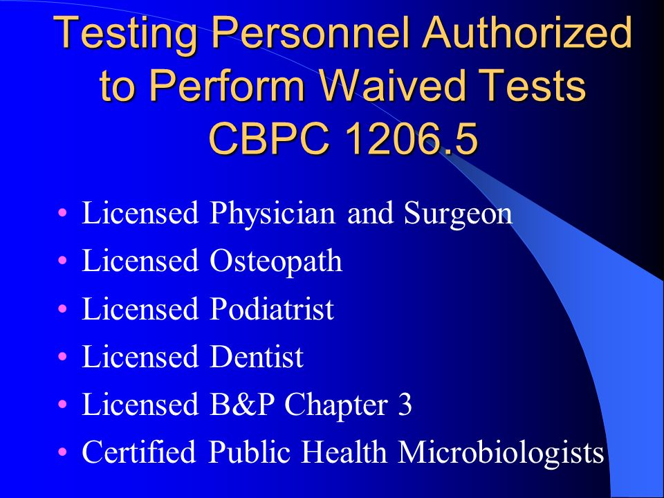 Testing Personnel Authorized to Perform Waived Tests CBPC 1206.5 Licensed Physician and Surgeon Licensed Osteopath Licensed Podiatrist Licensed Dentist Licensed B&P Chapter 3 Certified Public Health Microbiologists