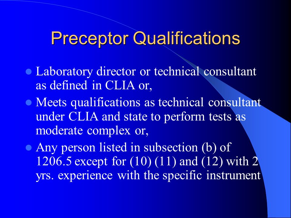 Preceptor Qualifications Laboratory director or technical consultant as defined in CLIA or, Meets qualifications as technical consultant under CLIA and state to perform tests as moderate complex or, Any person listed in subsection (b) of 1206.5 except for (10) (11) and (12) with 2 yrs.