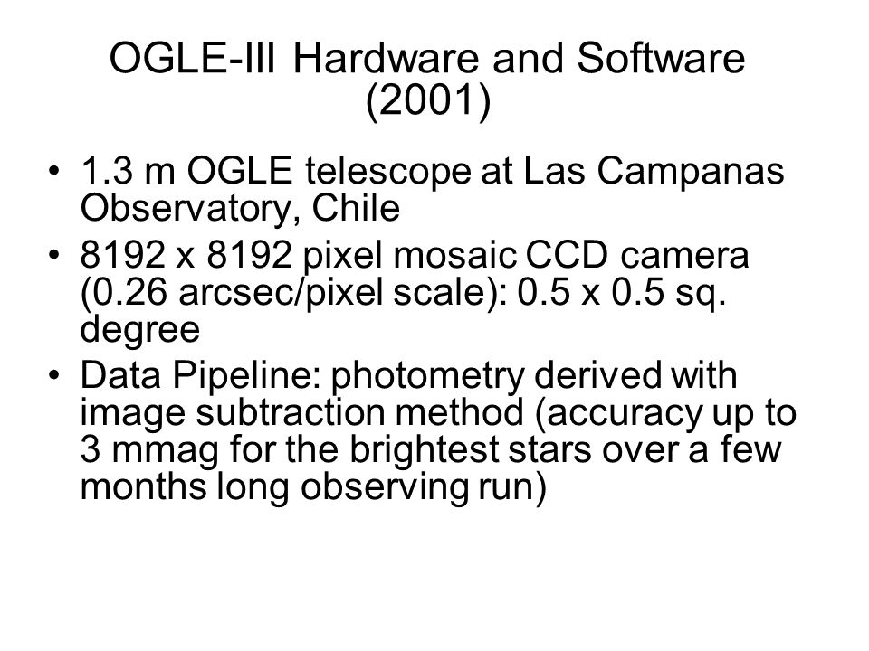 OGLE-III Hardware and Software (2001) 1.3 m OGLE telescope at Las Campanas Observatory, Chile 8192 x 8192 pixel mosaic CCD camera (0.26 arcsec/pixel scale): 0.5 x 0.5 sq.