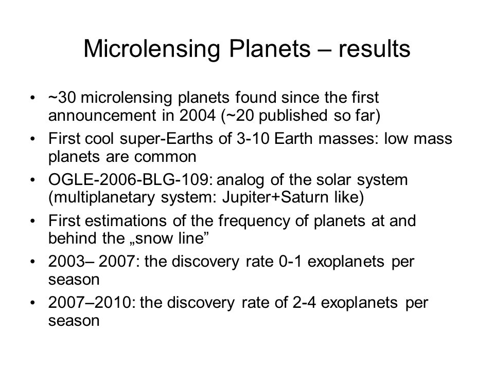 Microlensing Planets – results ~30 microlensing planets found since the first announcement in 2004 (~20 published so far) First cool super-Earths of 3-10 Earth masses: low mass planets are common OGLE-2006-BLG-109: analog of the solar system (multiplanetary system: Jupiter+Saturn like) First estimations of the frequency of planets at and behind the snow line 2003– 2007: the discovery rate 0-1 exoplanets per season 2007–2010: the discovery rate of 2-4 exoplanets per season