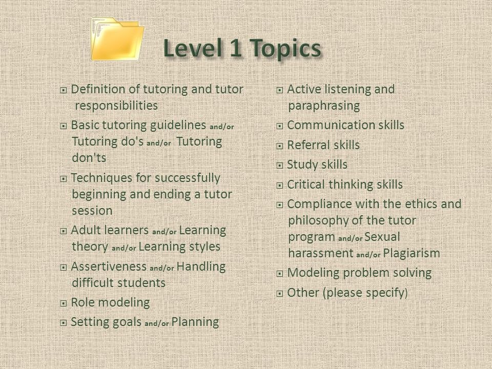 Definition of tutoring and tutor responsibilities Basic tutoring guidelines and/or Tutoring do s and/or Tutoring don ts Techniques for successfully beginning and ending a tutor session Adult learners and/or Learning theory and/or Learning styles Assertiveness and/or Handling difficult students Role modeling Setting goals and/or Planning Active listening and paraphrasing Communication skills Referral skills Study skills Critical thinking skills Compliance with the ethics and philosophy of the tutor program and/or Sexual harassment and/or Plagiarism Modeling problem solving Other (please specify )