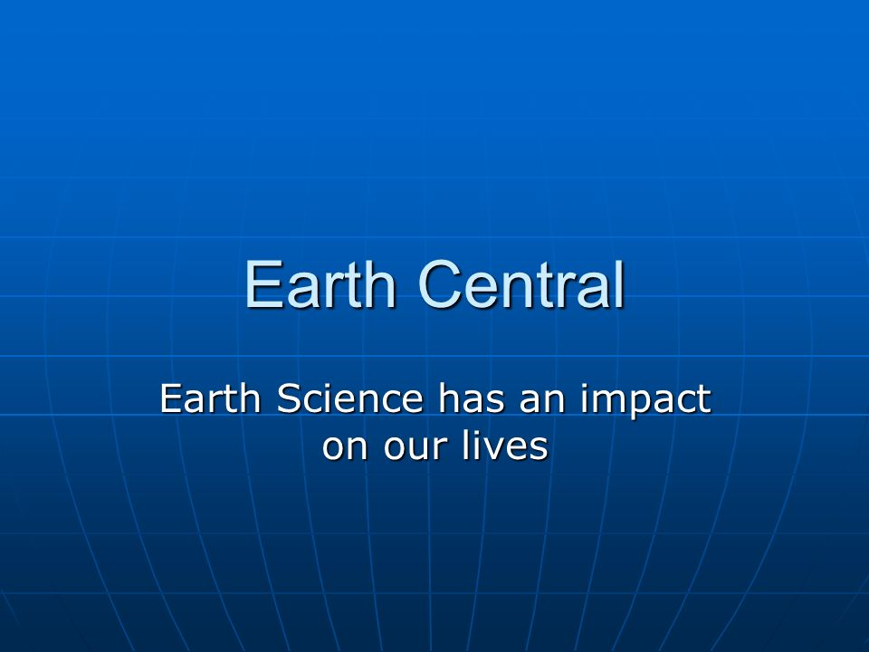 Earth Central Earth Science has an impact on our lives