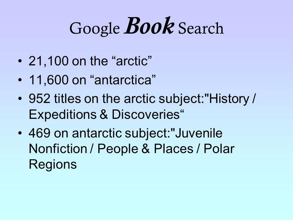 Google Book Search 21,100 on the arctic 11,600 on antarctica 952 titles on the arctic subject: History / Expeditions & Discoveries 469 on antarctic subject: Juvenile Nonfiction / People & Places / Polar Regions