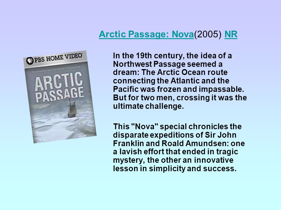Arctic Passage: NovaArctic Passage: Nova(2005) NRNR In the 19th century, the idea of a Northwest Passage seemed a dream: The Arctic Ocean route connecting the Atlantic and the Pacific was frozen and impassable.