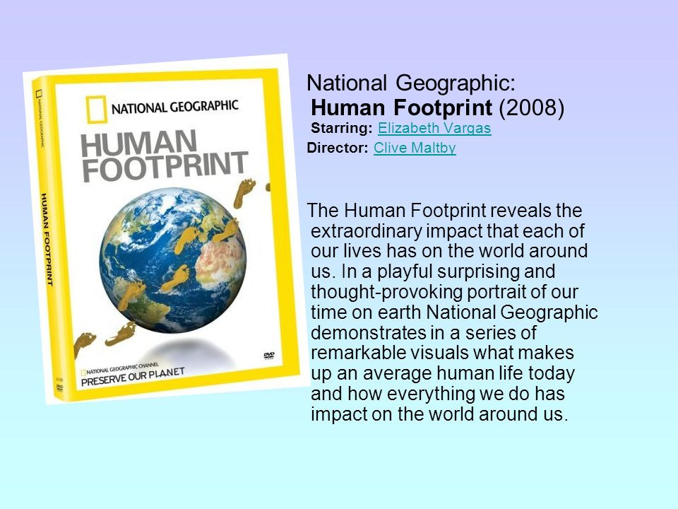 National Geographic: Human Footprint (2008) Starring: Elizabeth VargasElizabeth Vargas Director: Clive MaltbyClive Maltby The Human Footprint reveals the extraordinary impact that each of our lives has on the world around us.