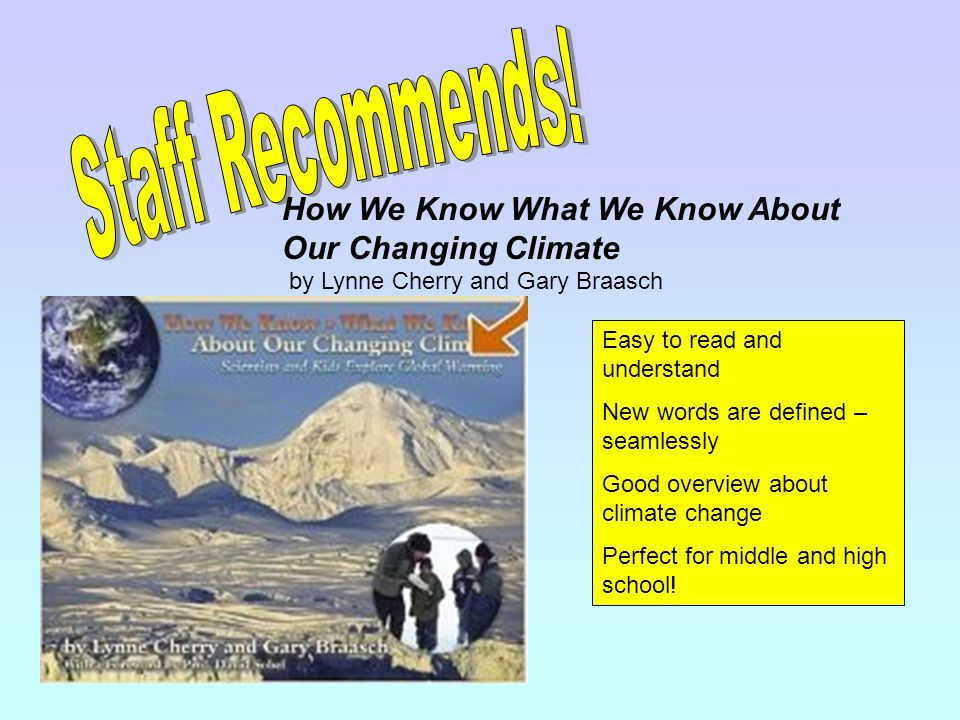 How We Know What We Know About Our Changing Climate by Lynne Cherry and Gary Braasch Easy to read and understand New words are defined – seamlessly Good overview about climate change Perfect for middle and high school!