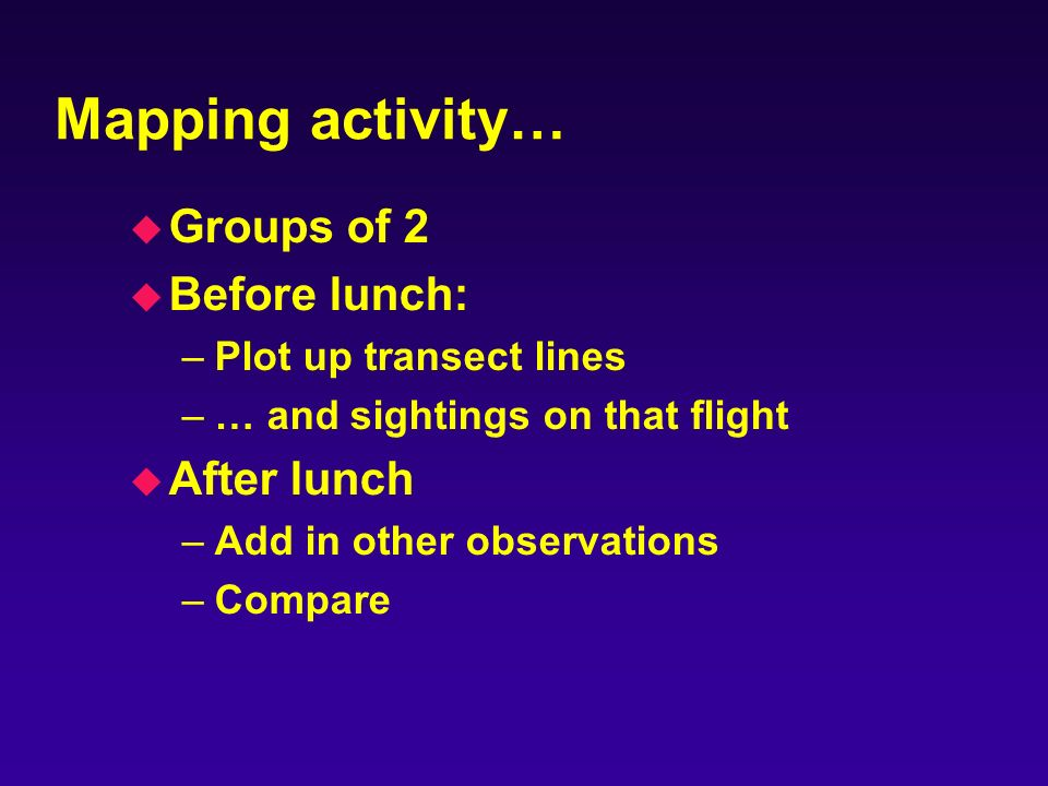 Mapping activity… u Groups of 2 u Before lunch: –Plot up transect lines –… and sightings on that flight u After lunch –Add in other observations –Compare