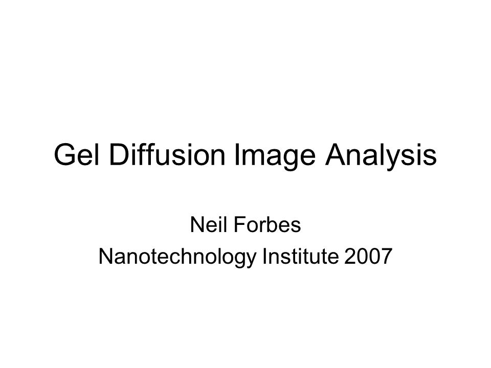 Gel Diffusion Image Analysis Neil Forbes Nanotechnology Institute 2007