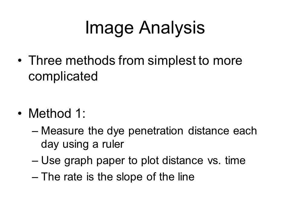 Image Analysis Three methods from simplest to more complicated Method 1: –Measure the dye penetration distance each day using a ruler –Use graph paper to plot distance vs.